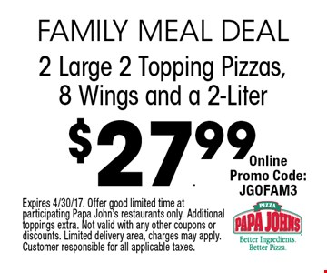 $27.99 2 Large 2 Topping Pizzas, 8 Wings and a 2-Liter. Expires 4/30/17. Offer good limited time at participating Papa John's restaurants only. Additional toppings extra. Not valid with any other coupons or discounts. Limited delivery area, charges may apply. Customer responsible for all applicable taxes.
