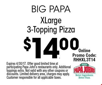 $14.00 X-Large 3-Topping Pizza. Expires 4/30/17. Offer good limited time at participating Papa John's restaurants only. Additional toppings extra. Not valid with any other coupons or discounts. Limited delivery area, charges may apply. Customer responsible for all applicable taxes.