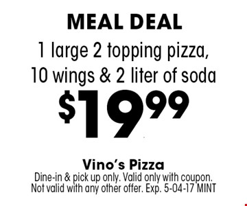 1 large 2 topping pizza,10 wings & 2 liter of soda$19.99. Vino's PizzaDine-in & pick up only. Valid only with coupon.Not valid with any other offer. Exp. 5-04-17 MINT