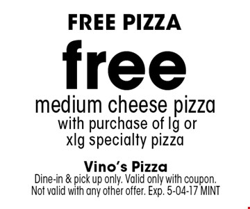 freemedium cheese pizza with purchase of lg or xlg specialty pizza. Vino's PizzaDine-in & pick up only. Valid only with coupon.Not valid with any other offer. Exp. 5-04-17 MINT