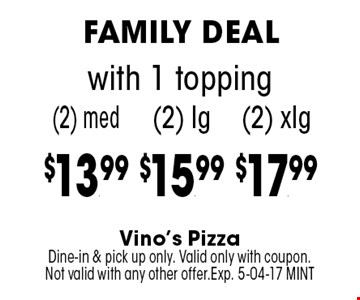 (2) lg$15.99 with 1 topping. Vino's PizzaDine-in & pick up only. Valid only with coupon.Not valid with any other offer.Exp. 5-04-17 MINT