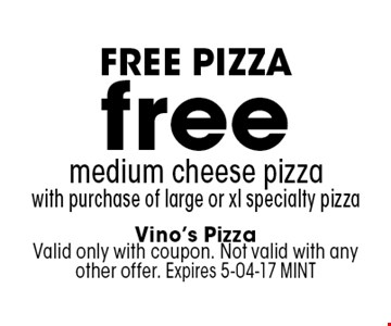 free medium cheese pizzawith purchase of large or xl specialty pizza. Vino's PizzaValid only with coupon. Not valid with any other offer. Expires 5-04-17 MINT