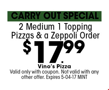 $17.99 2 Medium 1 Topping Pizzas & a Zeppoli Order. Vino's Pizza Valid only with coupon. Not valid with any other offer. Expires 5-04-17 MINT