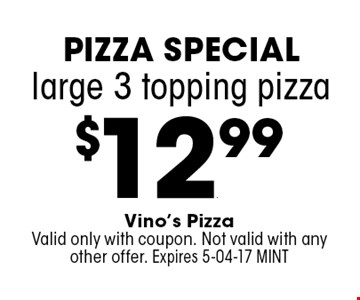 $12.99 large 3 topping pizza. Vino's PizzaValid only with coupon. Not valid with any other offer. Expires 5-04-17 MINT
