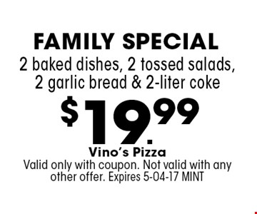 $19.99 2 baked dishes, 2 tossed salads, 2 garlic bread & 2-liter coke. Vino's PizzaValid only with coupon. Not valid with any other offer. Expires 5-04-17 MINT