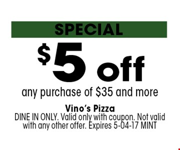 $5 off any purchase of $35 and more. Vino's PizzaDINE IN ONLY. Valid only with coupon. Not valid with any other offer. Expires 5-04-17 MINT