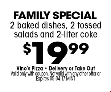 $19.99 2 baked dishes, 2 tossed salads and 2-liter coke. Vino's Pizza - Delivery or Take OutValid only with coupon. Not valid with any other offer or Expires 05-04-17 MINT