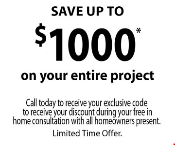 SAVE UP TO $1000* on your entire project. Call today to receive your exclusive code to receive your discount during your free in home consultation with all homeowners present. Limited Time Offer.