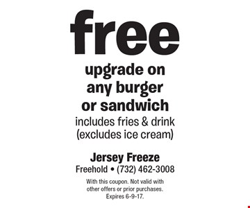Free upgrade on any burger or sandwich includes fries & drink (excludes ice cream). With this coupon. Not valid with other offers or prior purchases. Expires 6-9-17.