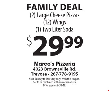 Family Deal $29.99 (2) Large Cheese Pizzas (12) Wings (1) Two Liter Soda. Valid Sunday to Thursday only. With this coupon. Not to be combined with any other offers. Offer expires 6-30-18.