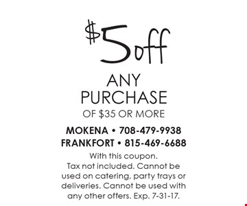 $5 off any purchase of $35 or more. With this coupon.Tax not included. Cannot beused on catering, party trays or deliveries. Cannot be used withany other offers. Exp. 7-31-17.