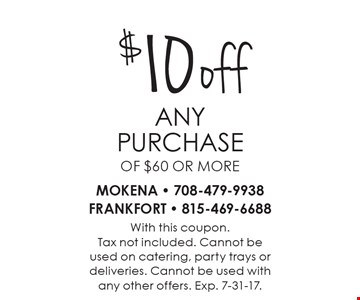$10 off any purchase of $60 or more. With this coupon.Tax not included. Cannot beused on catering, party trays or deliveries. Cannot be used withany other offers. Exp. 7-31-17.