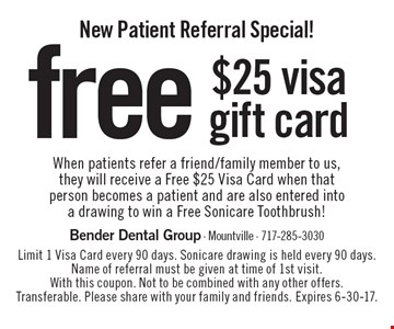 New Patient Referral Special! free $25 visa gift card When patients refer a friend/family member to us, they will receive a Free $25 Visa Card when that person becomes a patient and are also entered into a drawing to win a Free Sonicare Toothbrush!. Limit 1 Visa Card every 90 days. Sonicare drawing is held every 90 days. Name of referral must be given at time of 1st visit. With this coupon. Not to be combined with any other offers. Transferable. Please share with your family and friends. Expires 6-30-17.