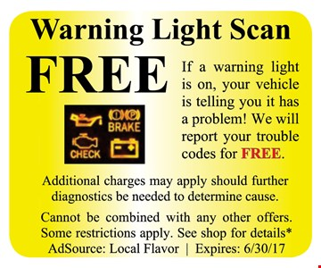 Free Warning Light Scan. If your warning light is on, your vehicle is telling you it has a problem! We will report your trouble codes for free. Additional charges may apply should further diagnostics be needed to determine cause. Cannot be combined with any other offers. Some restrictions apply. See shop for details. AdsSource: Local Flavor. Expires 6/30/17.