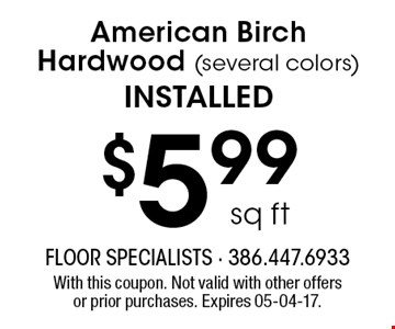 $5.99 sq ft American Birch Hardwood (several colors) installed. With this coupon. Not valid with other offers or prior purchases. Expires 05-04-17.