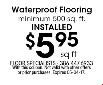 $5.95 sq ft Waterproof Flooring minimum 500 sq. ft.installed. With this coupon. Not valid with other offers or prior purchases. Expires 05-04-17.