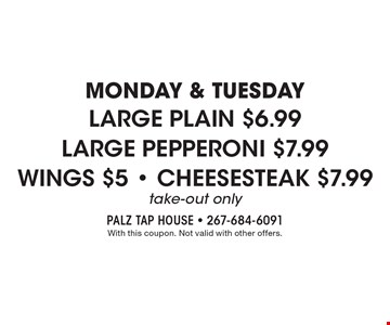 Monday & Tuesday! Large plain for $6.99, large pepperoni for $7.99, wings for $5, cheesesteak for $7.99. Take-out only. With this coupon. Not valid with other offers.