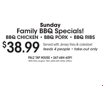 Sunday Family BBQ Specials! $38.99 for BBQ chicken, BBQ pork, BBQ ribs. Served with Jersey fries & coleslaw! Feeds 4 people. Take-out only. With this coupon. Not valid with other offers.