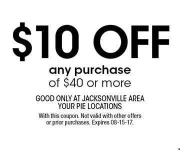 $10 off any purchase of $40 or more. good only at jacksonville area your pie locationsWith this coupon. Not valid with other offers or prior purchases. Expires 08-15-17.