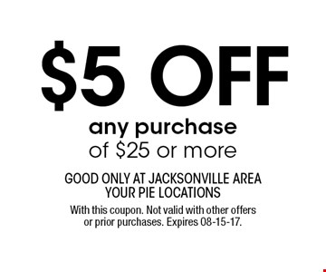 $5 off any purchase of $25 or more. good only at jacksonville area your pie locationsWith this coupon. Not valid with other offers or prior purchases. Expires 08-15-17.