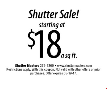 starting at $18 a sq ft. Shutter Sale!. Shutter Masters 272-6360 - www.shuttermasters.com Restrictions apply. With this coupon. Not valid with other offers or prior purchases. Offer expires 05-19-17.