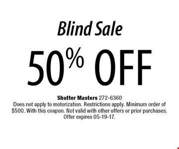50% off Blind Sale. Shutter Masters 272-6360 Does not apply to motorization. Restrictions apply. Minimum order of $500. With this coupon. Not valid with other offers or prior purchases.Offer expires 05-19-17.