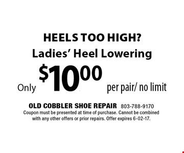 Ladies' Heel LoweringOnly $10.00 per pair/ no limit. Old Cobbler Shoe Repair803-788-9170Coupon must be presented at time of purchase. Cannot be combined with any other offers or prior repairs. Offer expires 6-02-17.