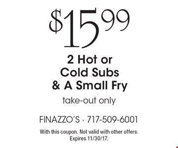 $15.99 2 Hot or Cold Subs & a Small Fry. Take-out only. With this coupon. Not valid with other offers. Expires 11/30/17.