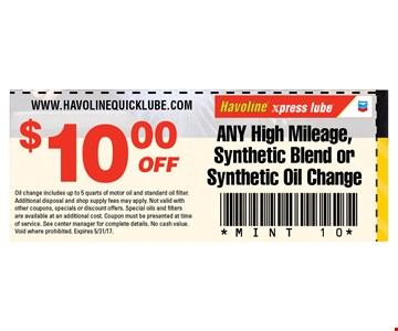$10 off any high mileage, synthetic blend or synthetic oil change. Oil change includes up to 5 quarts of motor oil and standard oil filter. Additional disposal and shop supply fees may apply. Not valid with other coupons, specials or discount offers. Special oils and filters are available at an additional cost. Coupon must be presented at time of service. See center manager for complete details. No cash value. Void where prohibited. Expires 5/31/17.
