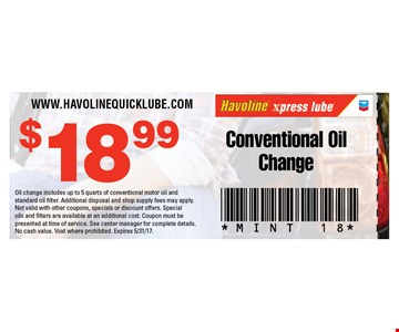 $18.99 conventional oil change. Oil change includes up to 5 quarts of conventional motor oil and standard oil filter. Additional disposal and shop supply fees may apply. Not valid with other coupons, specials or discount offers. Special oils and filters are available at an additional cost. Coupon must be presented at time of service. See center manager for complete details. No cash value. Void where prohibited. Expires 5/31/17.