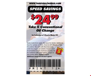 $24.99 take 5 conventional oil change. Includes up to 5 quarts motor oil. Some restrictions apply. See store for details. Additional fees for canister oil filters. Good at all 5-Minute or Take 5 locations. Not valid with fleet discounts.Limit one coupon per vehicle. Coupon must be presented at time of service and may not be combined with other banner, coupon or discounted offers. Expires 5/31/17.Additional charge for oil over 5 quarts.