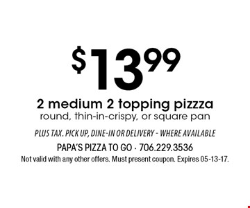 $13.99 2 medium 2 topping pizza round, thin-in-crispy, or square pan. Not valid with any other offers. Must present coupon. Expires 05-13-17.