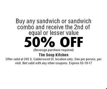 50% OFF Buy any sandwich or sandwichcombo and receive the 2nd ofequal or lesser value. The Soup KitchenOffer valid at 245 S. Calderwood St. location only. One per person, per visit. Not valid with any other coupons. Expires 05-19-17
