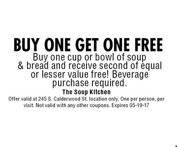 BUY ONE GET ONE FREE Buy one cup or bowl of soup& bread and receive second of equal or lesser value free! Beveragepurchase required.. The Soup KitchenOffer valid at 245 S. Calderwood St. location only. One per person, per visit. Not valid with any other coupons. Expires 05-19-17