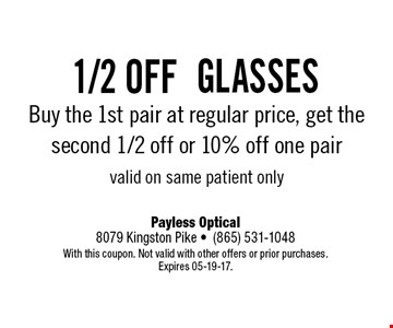 1/2 offglassesBuy the 1st pair at regular price, get the second 1/2 off or 10% off one pairvalid on same patient only. Payless Optical8079 Kingston Pike -(865) 531-1048With this coupon. Not valid with other offers or prior purchases. Expires 05-19-17.