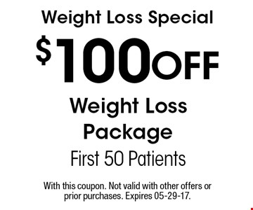 $100 Off Weight LossPackageFirst 50 PatientsWeight Loss Special . With this coupon. Not valid with other offers or prior purchases. Expires 05-29-17.