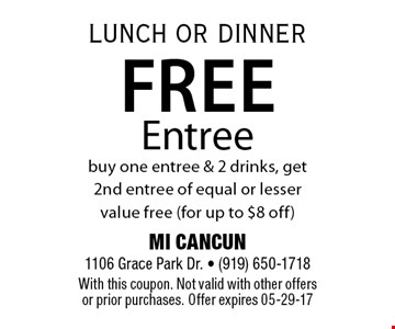 Free Entreebuy one entree & 2 drinks, get 2nd entree of equal or lesser value free (for up to $8 off). MI CANCUN 1106 Grace Park Dr. - (919) 650-1718With this coupon. Not valid with other offers or prior purchases. Offer expires 05-29-17
