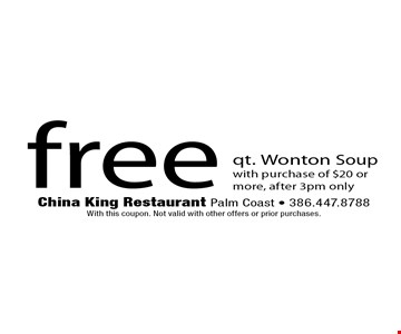 free qt. Wonton Soupwith purchase of $20 or more, after 3pm only. China King Restaurant Palm Coast - 386.447.8788With this coupon. Not valid with other offers or prior purchases.