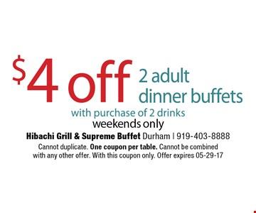 $4 off 2 adultdinner buffets with purchase of 2 drinks weekends only. Hibachi Grill & Supreme Buffet Durham | 919-403-8888 Cannot duplicate. One coupon per table. Cannot be combinedwith any other offer. With this coupon only. Offer expires 05-29-17