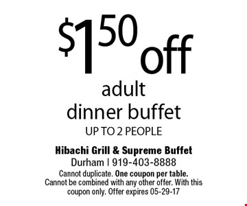 $1.50. offadult dinner buffetUP TO 2 PEOPLE. Hibachi Grill & Supreme BuffetDurham | 919-403-8888 Cannot duplicate. One coupon per table. Cannot be combined with any other offer. With this coupon only. Offer expires 05-29-17
