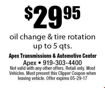 $29.95oil change & tire rotationup to 5 qts.. Apex Transmissions & Automotive CenterApex - 919-303-4400 Not valid with any other offers. Retail only. Most Vehicles. Must present this Clipper Coupon when leaving vehicle. Offer expires 05-29-17