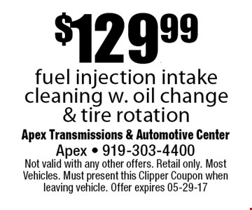 $129.99fuel injection intake cleaning w. oil change & tire rotation. Apex Transmissions & Automotive CenterApex - 919-303-4400 Not valid with any other offers. Retail only. Most Vehicles. Must present this Clipper Coupon when leaving vehicle. Offer expires 05-29-17