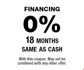 financing0% 18 monthssame as cash. With this coupon. May not be combined with any other offer.