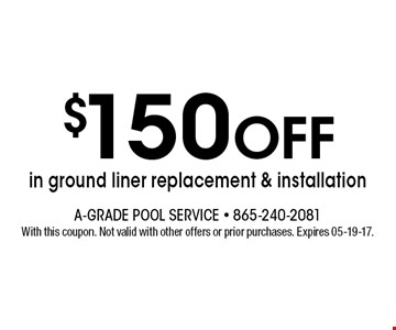 $150 Off in ground liner replacement & installation. With this coupon. Not valid with other offers or prior purchases. Expires 05-19-17.