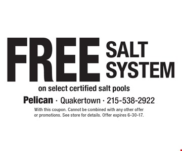 Free Salt System on select certified salt pools. With this coupon. Cannot be combined with any other offer or promotions. See store for details. Offer expires 6-30-17.