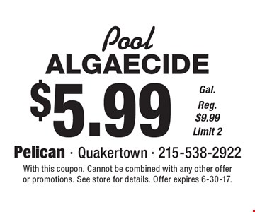 Pool: $5.99 Algaecide Gal. Reg. $9.99 Limit 2. With this coupon. Cannot be combined with any other offer or promotions. See store for details. Offer expires 6-30-17.