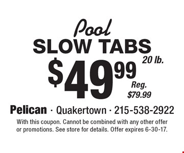 Pool: $49.99 Slow Tabs. 20 lb. Reg. $79.99. With this coupon. Cannot be combined with any other offer or promotions. See store for details. Offer expires 6-30-17.