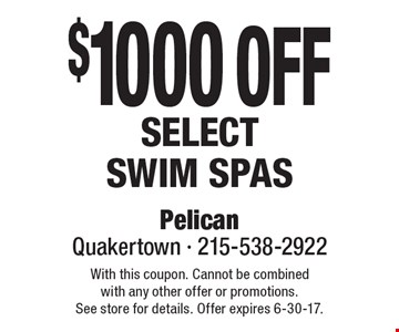 $1000 off select Swim spas. With this coupon. Cannot be combined with any other offer or promotions. See store for details. Offer expires 6-30-17.