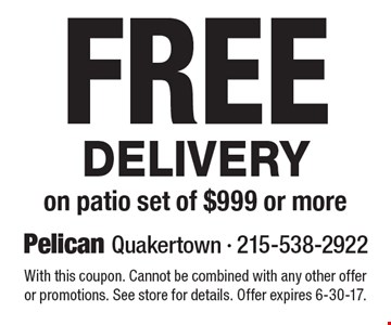 Free Delivery on patio set of $999 or more. With this coupon. Cannot be combined with any other offer or promotions. See store for details. Offer expires 6-30-17.