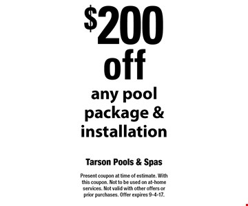 $200 off any pool package & installation. Present coupon at time of estimate. With this coupon. Not to be used on at-home services. Not valid with other offers or prior purchases. Offer expires 9-4-17.